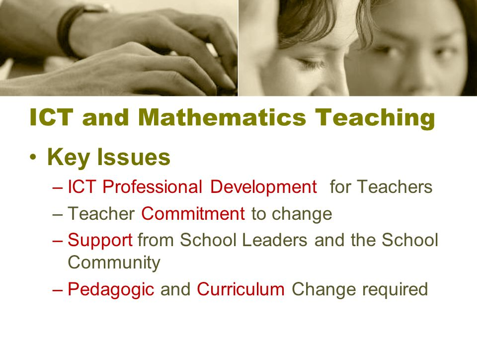 ICT and Mathematics Teaching Key Issues –ICT Professional Development for Teachers –Teacher Commitment to change –Support from School Leaders and the School Community –Pedagogic and Curriculum Change required