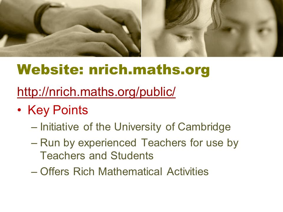 Website: nrich.maths.org http://nrich.maths.org/public/ Key Points –Initiative of the University of Cambridge –Run by experienced Teachers for use by Teachers and Students –Offers Rich Mathematical Activities