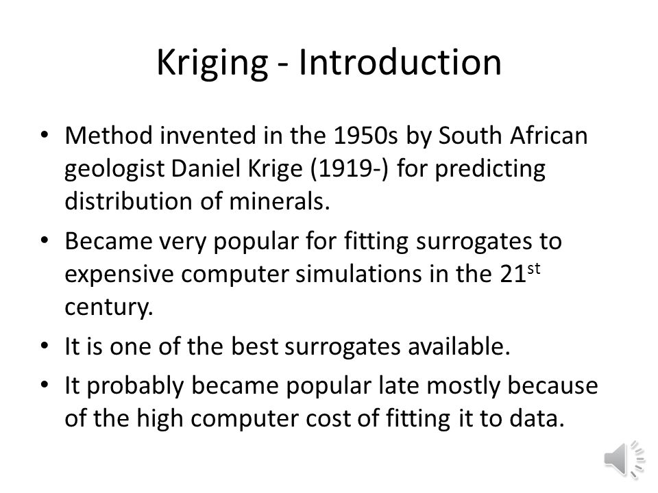 Kriging - Introduction Method invented in the 1950s by South African geologist Daniel Krige (1919-) for predicting distribution of minerals.
