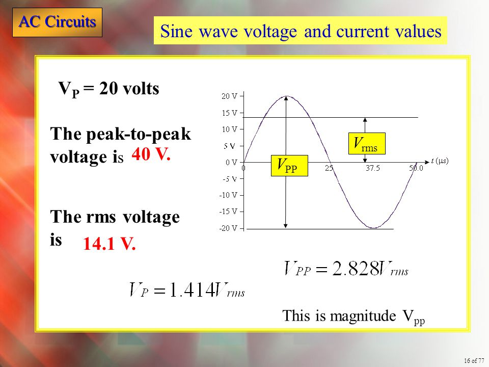 AC Circuits 16 of 77 Sine wave voltage and current values The peak-to-peak voltage i s 40 V. The rms voltage is 14.1 V. V PP V rms V P = 20 volts This