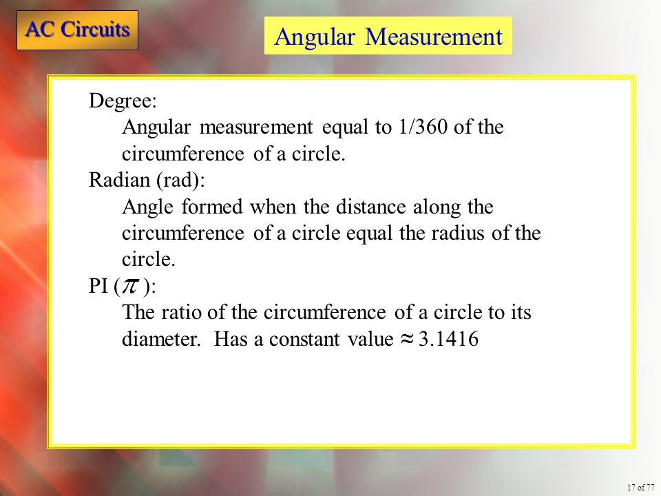 AC Circuits 17 of 77 Degree: Angular measurement equal to 1/360 of the circumference of a circle. Radian (rad): Angle formed when the distance along t