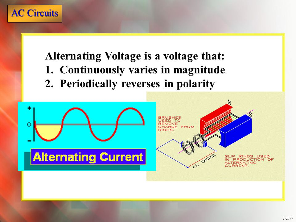 AC Circuits 2 of 77 Alternating Voltage is a voltage that: 1.Continuously varies in magnitude 2.Periodically reverses in polarity