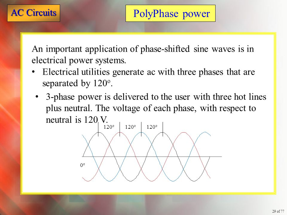 AC Circuits 29 of 77 An important application of phase-shifted sine waves is in electrical power systems. Electrical utilities generate ac with three