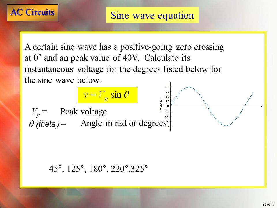 AC Circuits 31 of 77 A certain sine wave has a positive-going zero crossing at 0° and an peak value of 40V. Calculate its instantaneous voltage for th