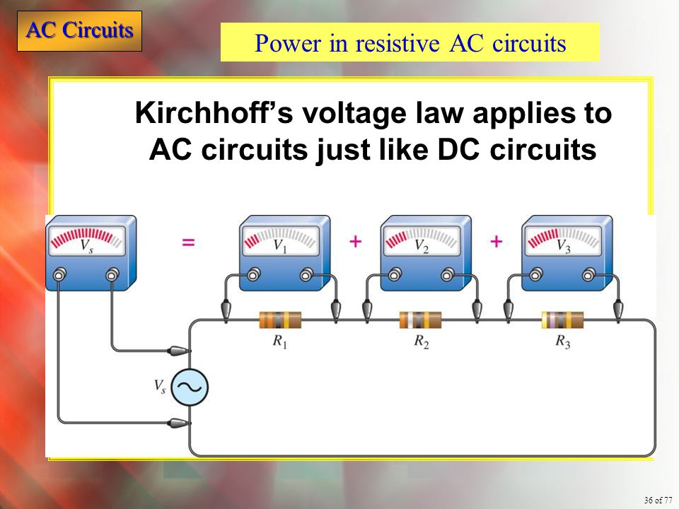 AC Circuits 36 of 77 Kirchhoff's voltage law applies to AC circuits just like DC circuits Power in resistive AC circuits