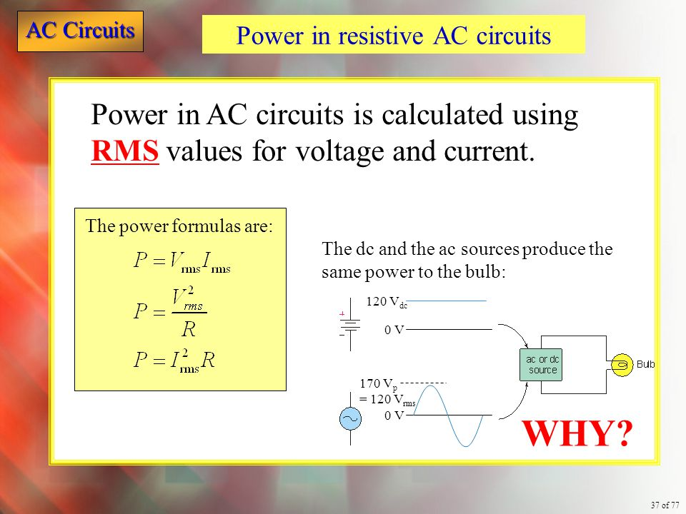 AC Circuits 37 of 77 The power formulas are: Power in resistive AC circuits Power in AC circuits is calculated using RMS values for voltage and curren