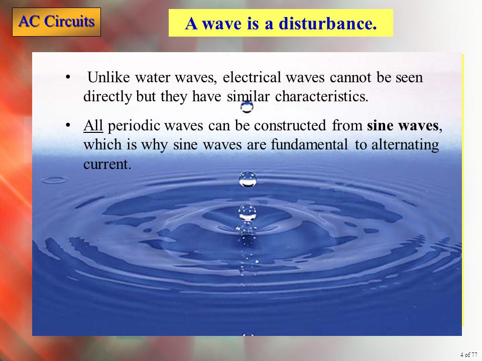 AC Circuits 4 of 77 Unlike water waves, electrical waves cannot be seen directly but they have similar characteristics. All periodic waves can be cons