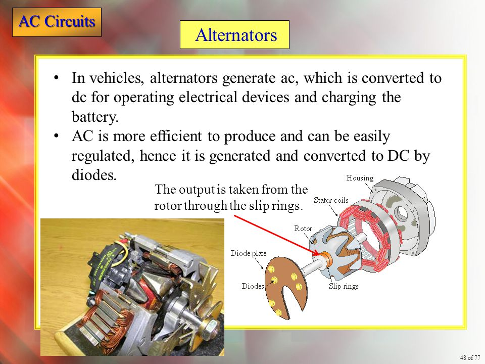 AC Circuits 48 of 77 In vehicles, alternators generate ac, which is converted to dc for operating electrical devices and charging the battery. AC is m
