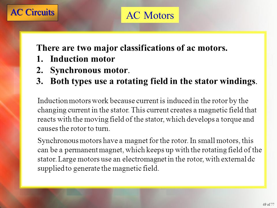 AC Circuits 49 of 77 There are two major classifications of ac motors. 1.Induction motor 2.Synchronous motor. 3.Both types use a rotating field in the