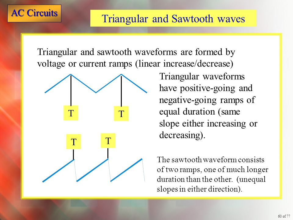 AC Circuits 60 of 77 Triangular and Sawtooth waves Triangular and sawtooth waveforms are formed by voltage or current ramps (linear increase/decrease)