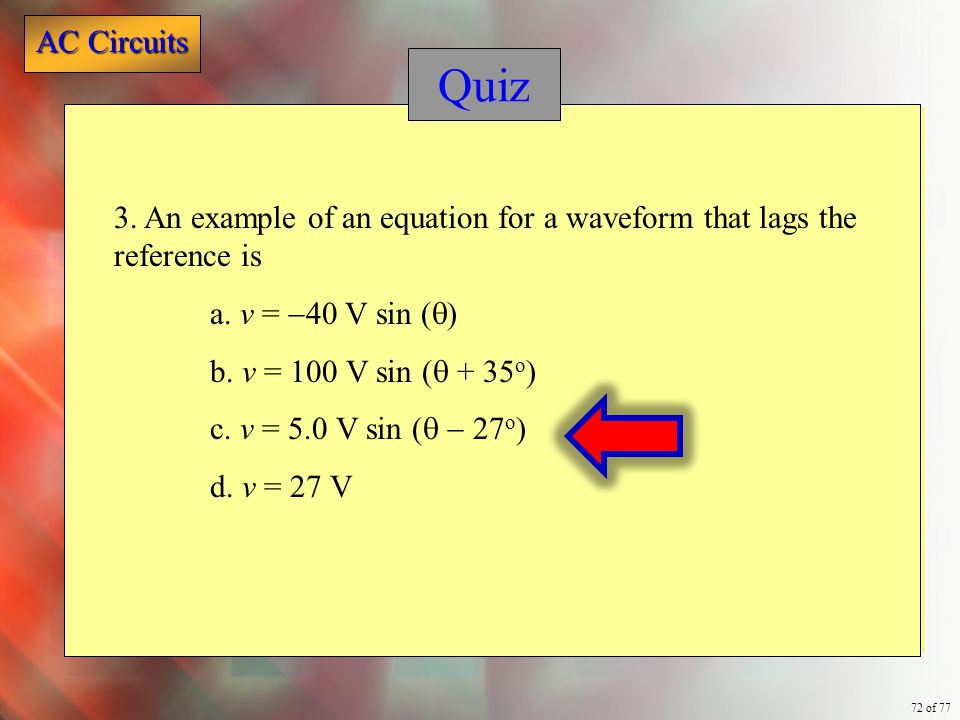 AC Circuits 72 of 77 Quiz 3. An example of an equation for a waveform that lags the reference is a. v =  40 V sin (  ) b. v = 100 V sin (  + 35 o )