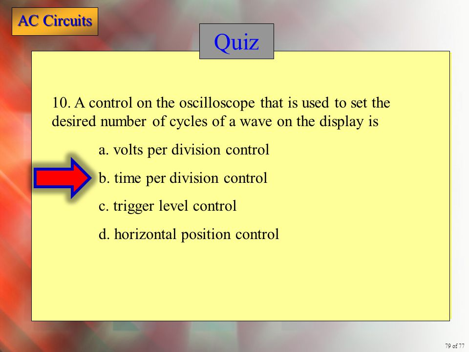 AC Circuits 79 of 77 Quiz 10. A control on the oscilloscope that is used to set the desired number of cycles of a wave on the display is a. volts per