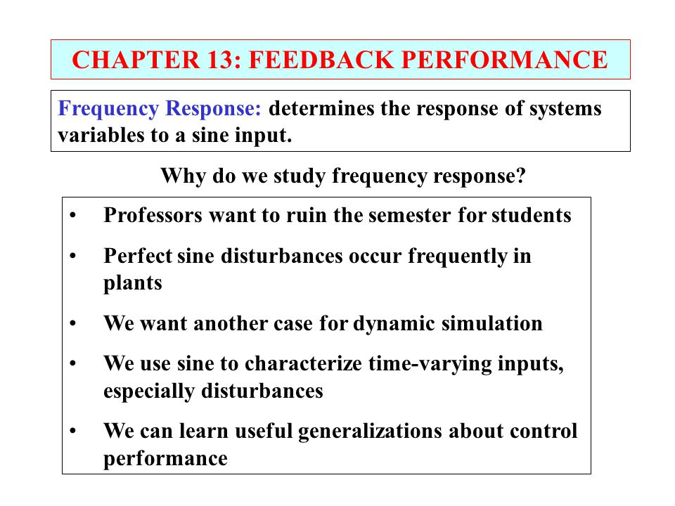 CHAPTER 13: FEEDBACK PERFORMANCE Frequency Response: determines the response of systems variables to a sine input. Professors want to ruin the semeste