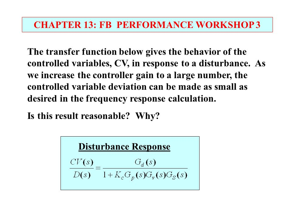 CHAPTER 13: FB PERFORMANCE WORKSHOP 3 Disturbance Response The transfer function below gives the behavior of the controlled variables, CV, in response
