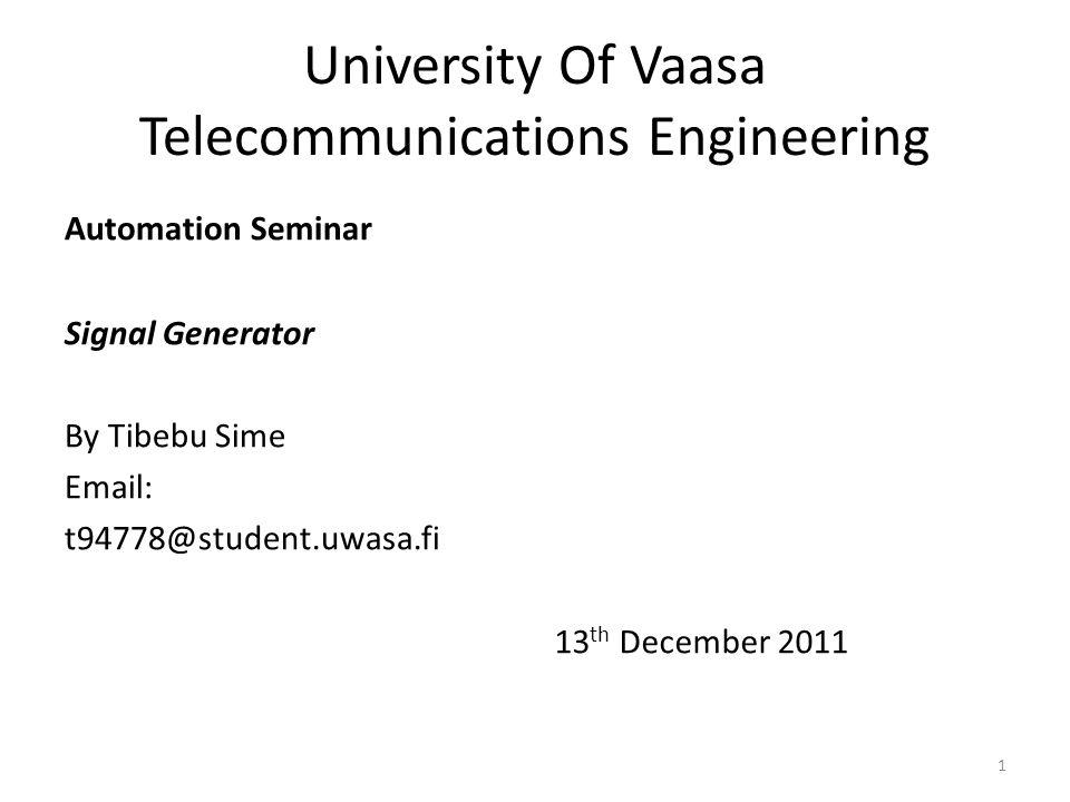 University Of Vaasa Telecommunications Engineering Automation Seminar Signal Generator By Tibebu Sime Email: t94778@student.uwasa.fi 13 th December 2011 1