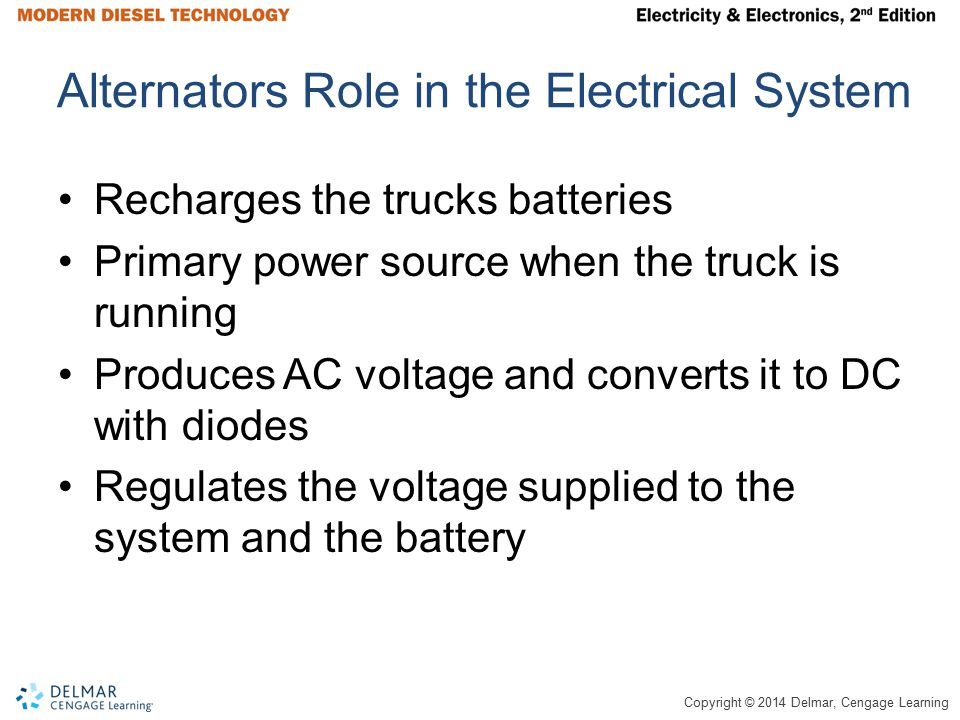 Copyright © 2014 Delmar, Cengage Learning Alternators Role in the Electrical System Recharges the trucks batteries Primary power source when the truck