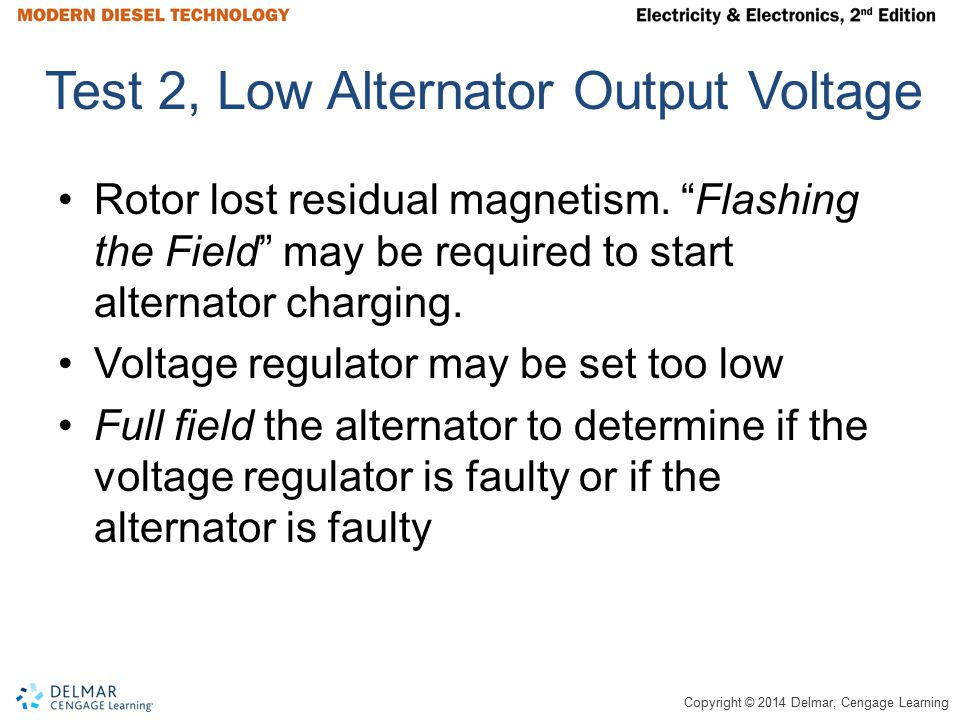 """Copyright © 2014 Delmar, Cengage Learning Test 2, Low Alternator Output Voltage Rotor lost residual magnetism. """"Flashing the Field"""" may be required to"""