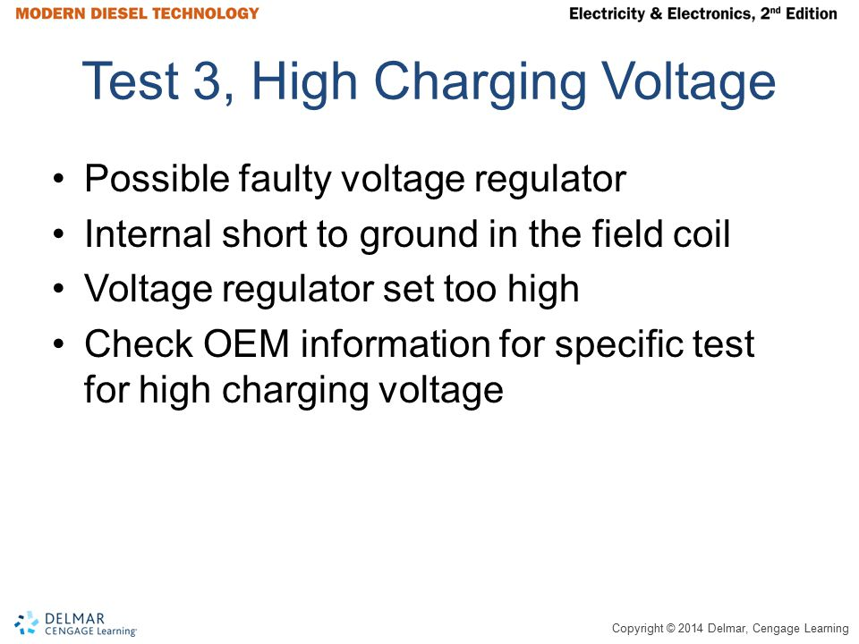 Copyright © 2014 Delmar, Cengage Learning Test 3, High Charging Voltage Possible faulty voltage regulator Internal short to ground in the field coil V