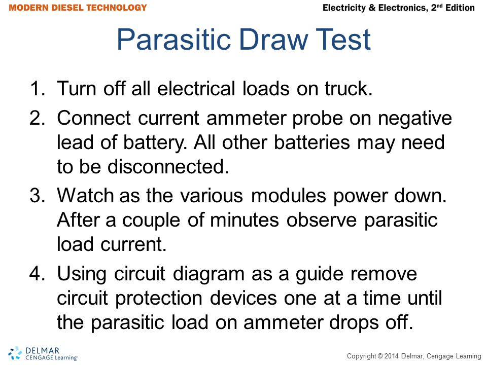 Copyright © 2014 Delmar, Cengage Learning Parasitic Draw Test 1.Turn off all electrical loads on truck. 2.Connect current ammeter probe on negative le