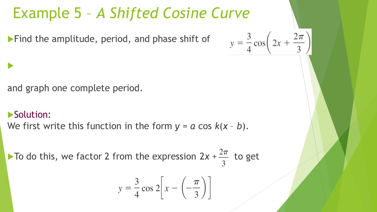 Example 5 – A Shifted Cosine Curve  Find the amplitude, period, and phase shift of  and graph one complete period.  Solution: We first write this f