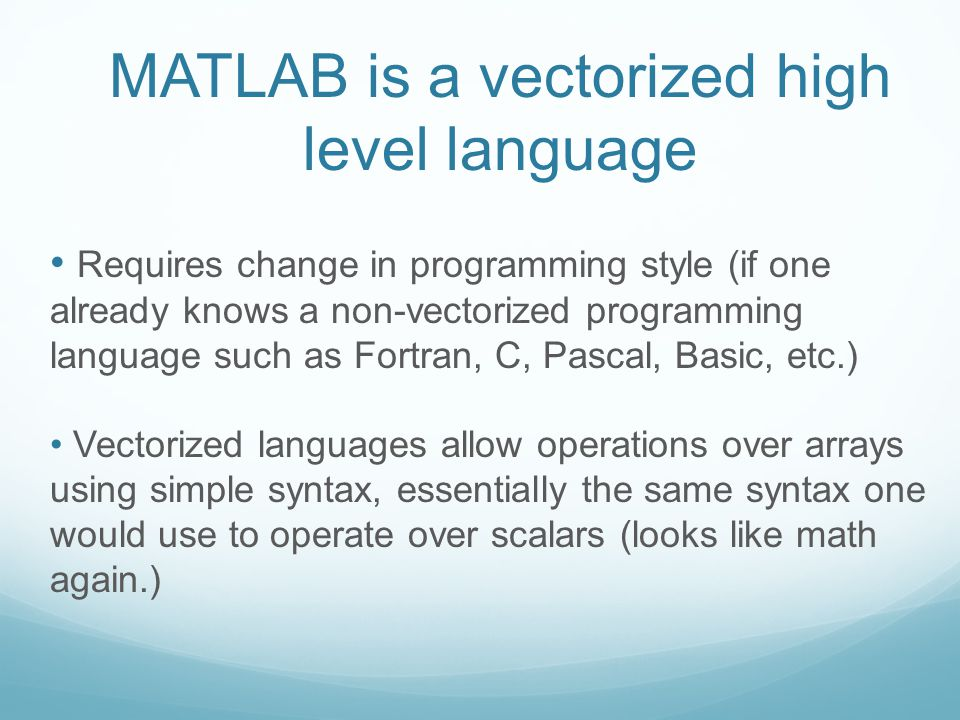 MATLAB is a vectorized high level language Requires change in programming style (if one already knows a non-vectorized programming language such as Fortran, C, Pascal, Basic, etc.) Vectorized languages allow operations over arrays using simple syntax, essentially the same syntax one would use to operate over scalars (looks like math again.)