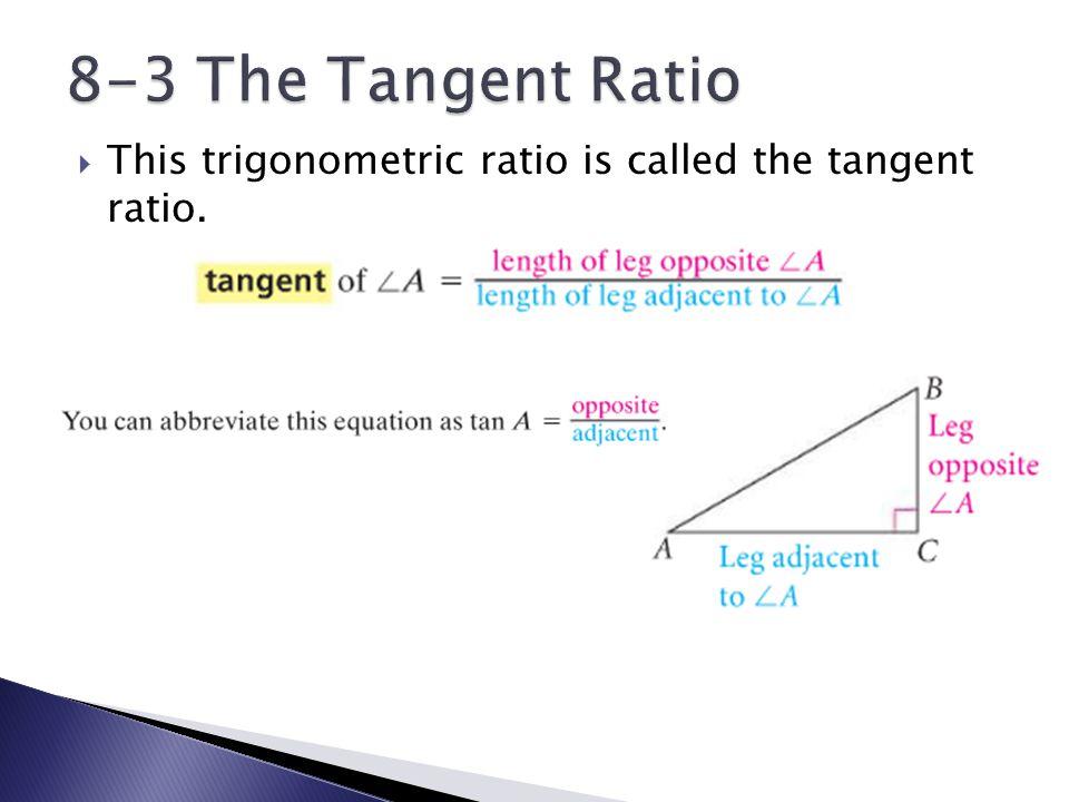  This trigonometric ratio is called the tangent ratio.