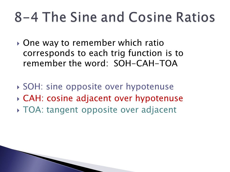  One way to remember which ratio corresponds to each trig function is to remember the word: SOH-CAH-TOA  SOH: sine opposite over hypotenuse  CAH: cosine adjacent over hypotenuse  TOA: tangent opposite over adjacent