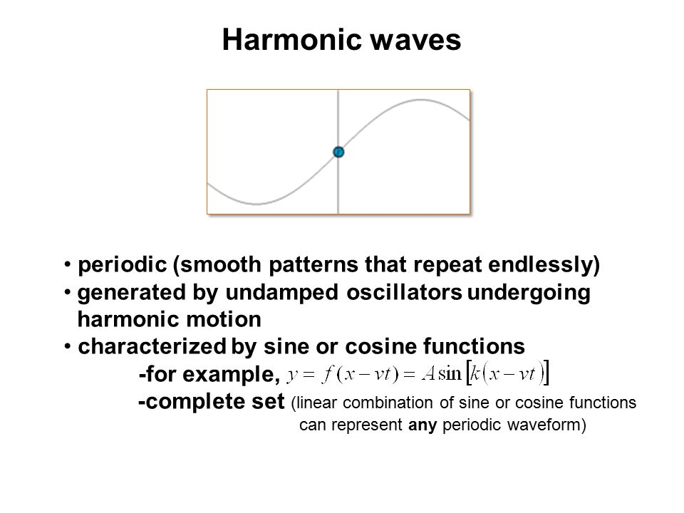 Harmonic waves periodic (smooth patterns that repeat endlessly) generated by undamped oscillators undergoing harmonic motion characterized by sine or
