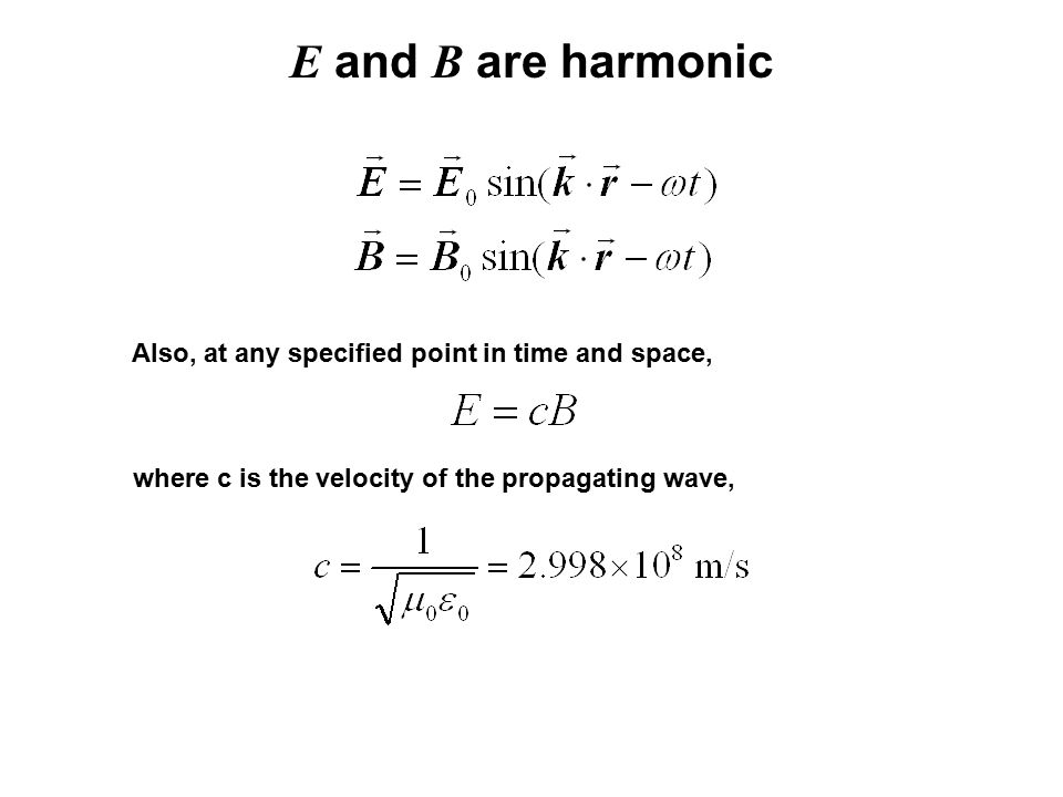 E and B are harmonic Also, at any specified point in time and space, where c is the velocity of the propagating wave,