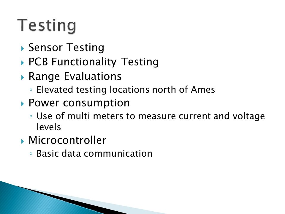  Sensor Testing  PCB Functionality Testing  Range Evaluations ◦ Elevated testing locations north of Ames  Power consumption ◦ Use of multi meters to measure current and voltage levels  Microcontroller ◦ Basic data communication