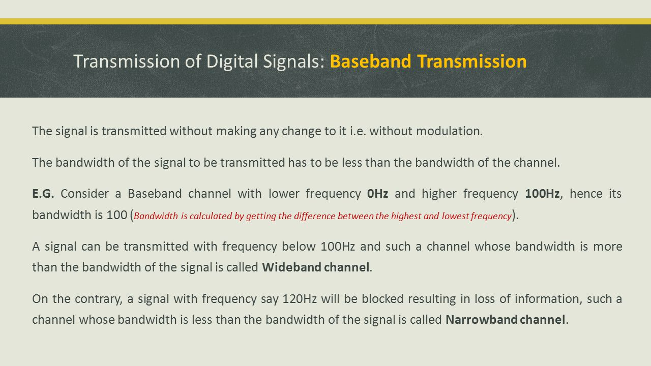 Transmission of Digital Signals: Baseband Transmission The signal is transmitted without making any change to it i.e.