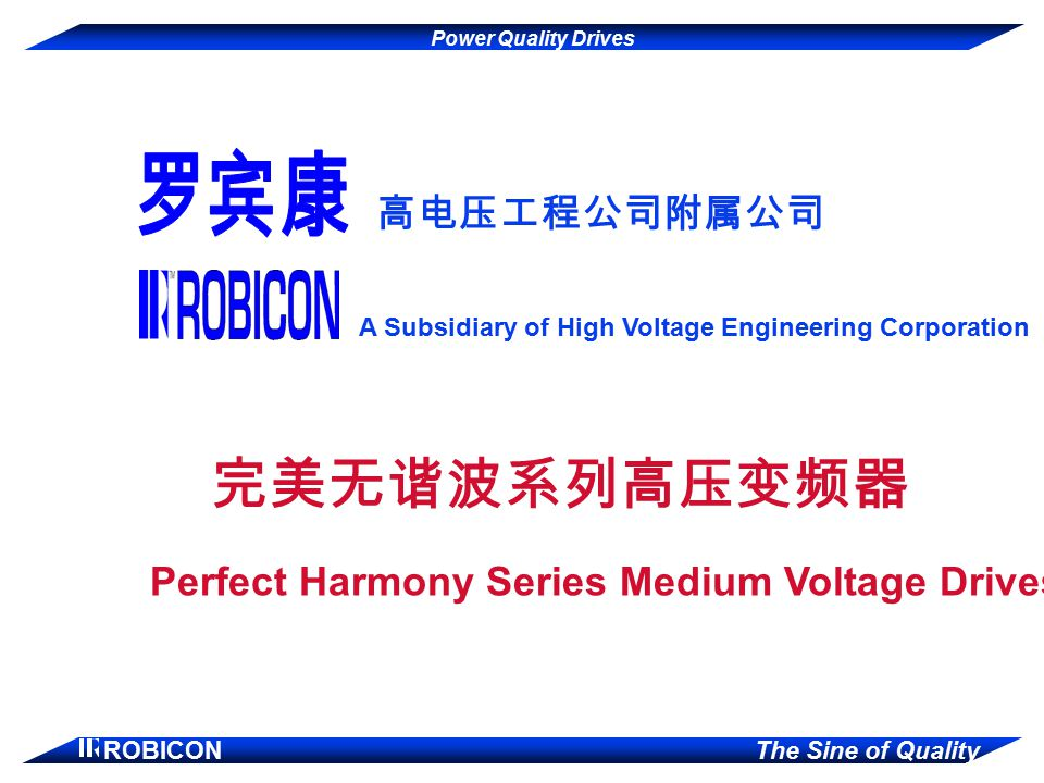 Power Quality Drives ROBICON The Sine of Quality 高电压工程公司附属公司 A Subsidiary of High Voltage Engineering Corporation 完美无谐波系列高压变频器 Perfect Harmony Series Medium Voltage Drives