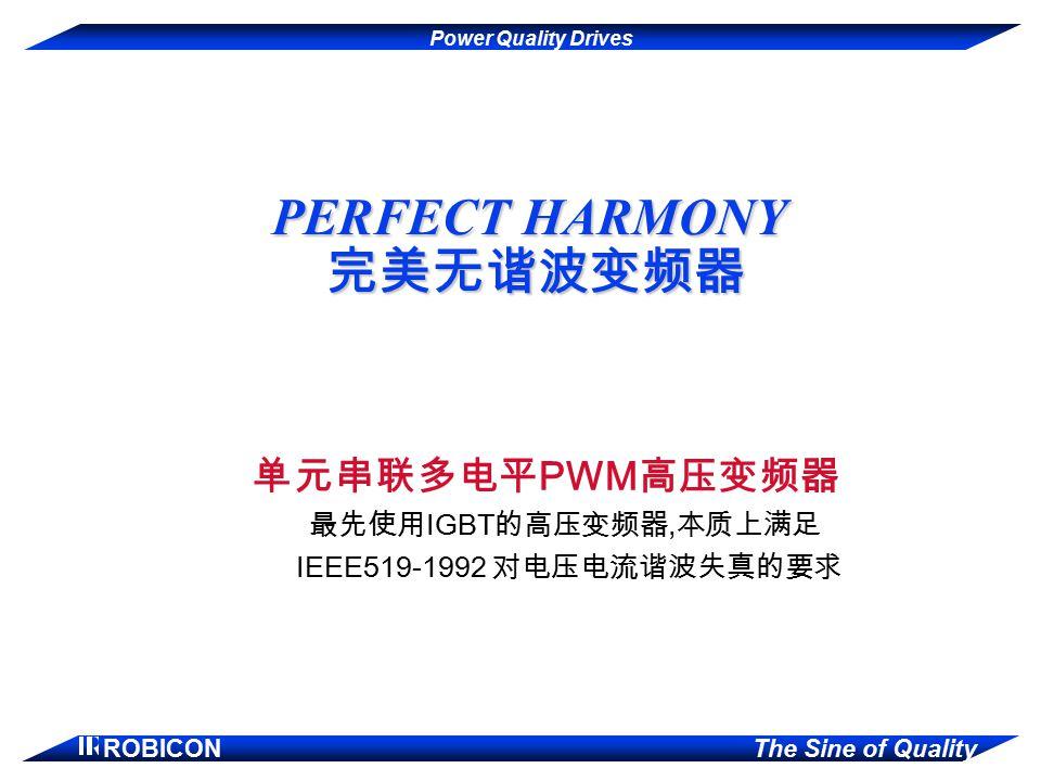 Power Quality Drives ROBICON The Sine of Quality PERFECT HARMONY 完美无谐波变频器 单元串联多电平 PWM 高压变频器 最先使用 IGBT 的高压变频器, 本质上满足 IEEE519-1992 对电压电流谐波失真的要求