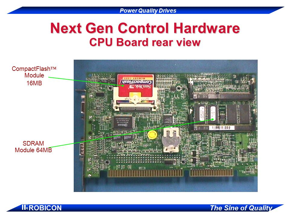 Power Quality Drives ROBICON The Sine of Quality Next Gen Control Hardware CPU Board rear view CompactFlash ™ Module 16MB SDRAM Module 64MB