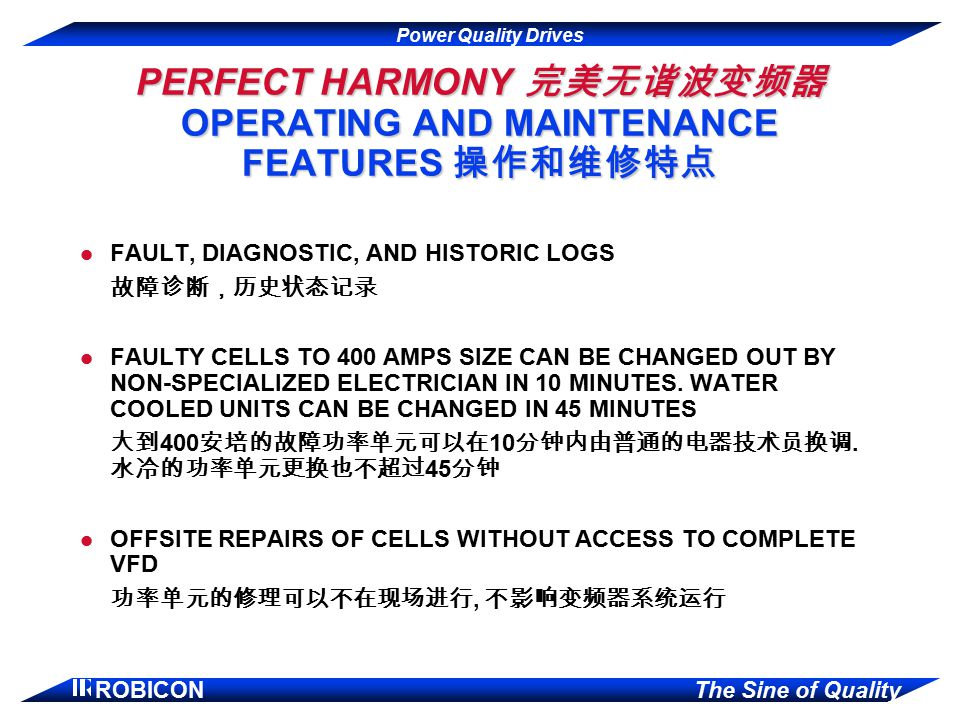Power Quality Drives ROBICON The Sine of Quality PERFECT HARMONY 完美无谐波变频器 OPERATING AND MAINTENANCE FEATURES 操作和维修特点 l FAULT, DIAGNOSTIC, AND HISTORIC LOGS 故障诊断,历史状态记录 l FAULTY CELLS TO 400 AMPS SIZE CAN BE CHANGED OUT BY NON-SPECIALIZED ELECTRICIAN IN 10 MINUTES.