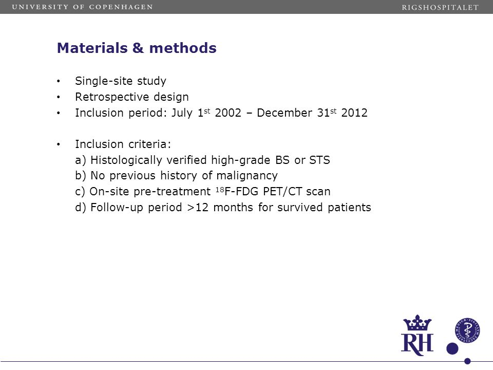 Materials & methods Single-site study Retrospective design Inclusion period: July 1 st 2002 – December 31 st 2012 Inclusion criteria: a) Histologically verified high-grade BS or STS b) No previous history of malignancy c) On-site pre-treatment 18 F-FDG PET/CT scan d) Follow-up period >12 months for survived patients