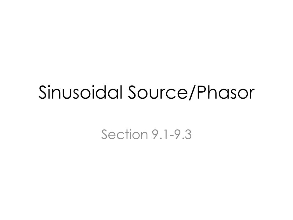 Sinusoidal Source/Phasor Section 9.1-9.3