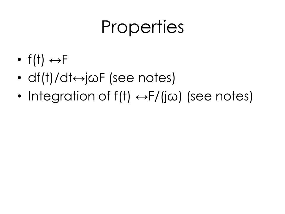 Properties f(t) ↔F df(t)/dt↔jωF (see notes) Integration of f(t) ↔F/(jω) (see notes)