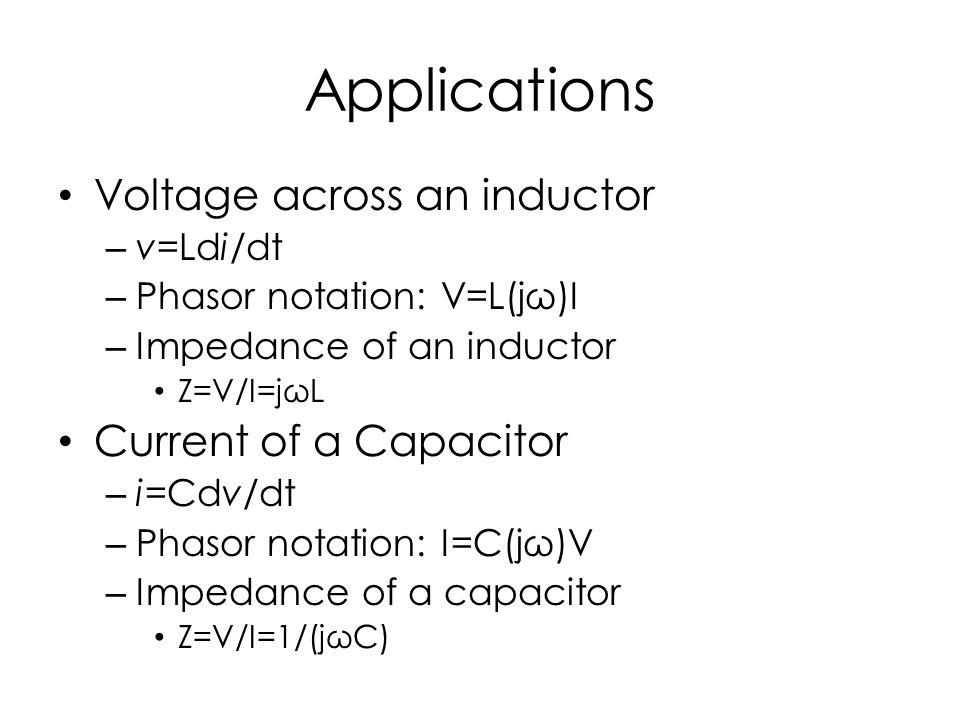 Applications Voltage across an inductor – v=Ldi/dt – Phasor notation: V=L(jω)I – Impedance of an inductor Z=V/I=jωL Current of a Capacitor – i=Cdv/dt – Phasor notation: I=C(jω)V – Impedance of a capacitor Z=V/I=1/(jωC)