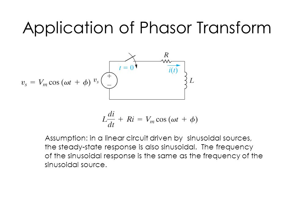 Application of Phasor Transform Assumption: in a linear circuit driven by sinusoidal sources, the steady-state response is also sinusoidal.