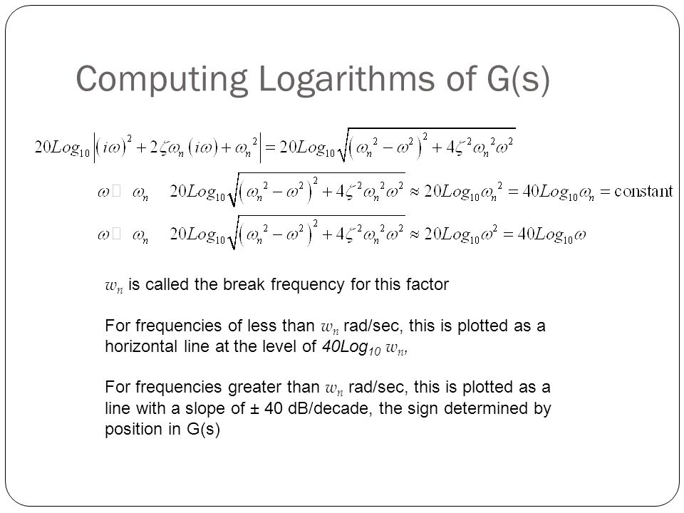 Computing Logarithms of G(s) w n is called the break frequency for this factor For frequencies of less than w n rad/sec, this is plotted as a horizont