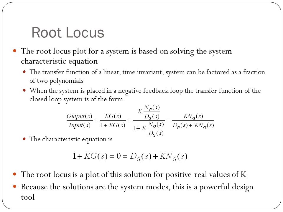 Root Locus The root locus plot for a system is based on solving the system characteristic equation The transfer function of a linear, time invariant, system can be factored as a fraction of two polynomials When the system is placed in a negative feedback loop the transfer function of the closed loop system is of the form The characteristic equation is The root locus is a plot of this solution for positive real values of K Because the solutions are the system modes, this is a powerful design tool