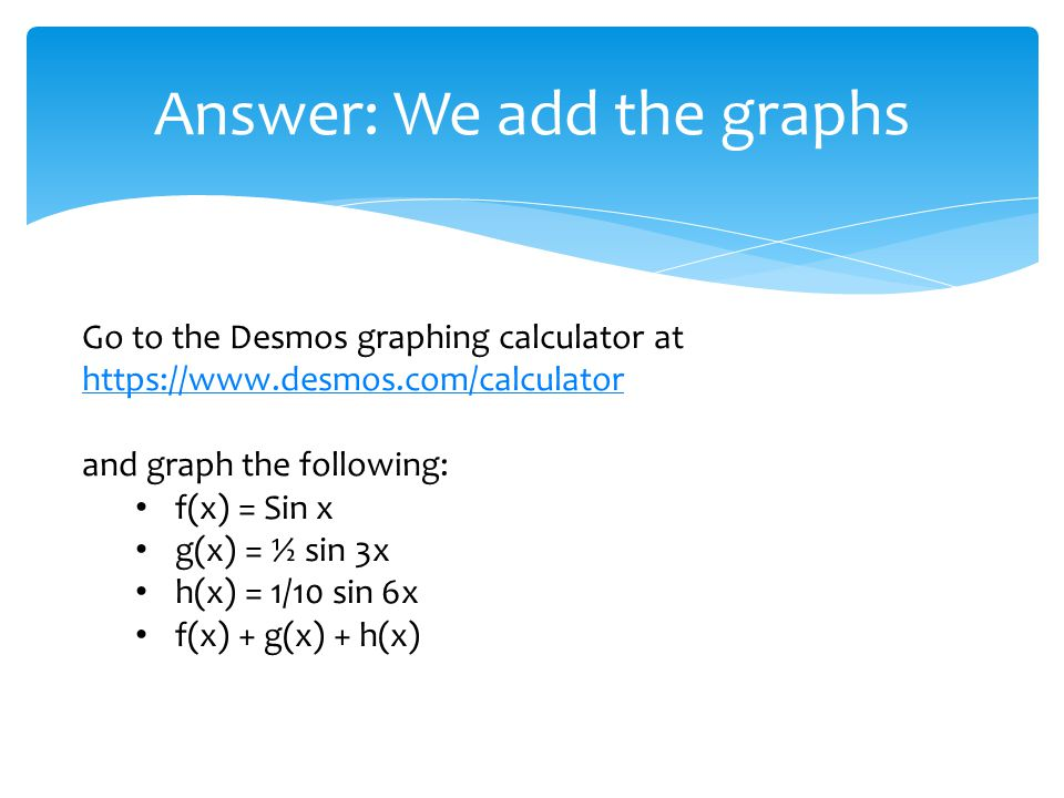 Answer: We add the graphs Go to the Desmos graphing calculator at https://www.desmos.com/calculator https://www.desmos.com/calculator and graph the following: f(x) = Sin x g(x) = ½ sin 3x h(x) = 1/10 sin 6x f(x) + g(x) + h(x)