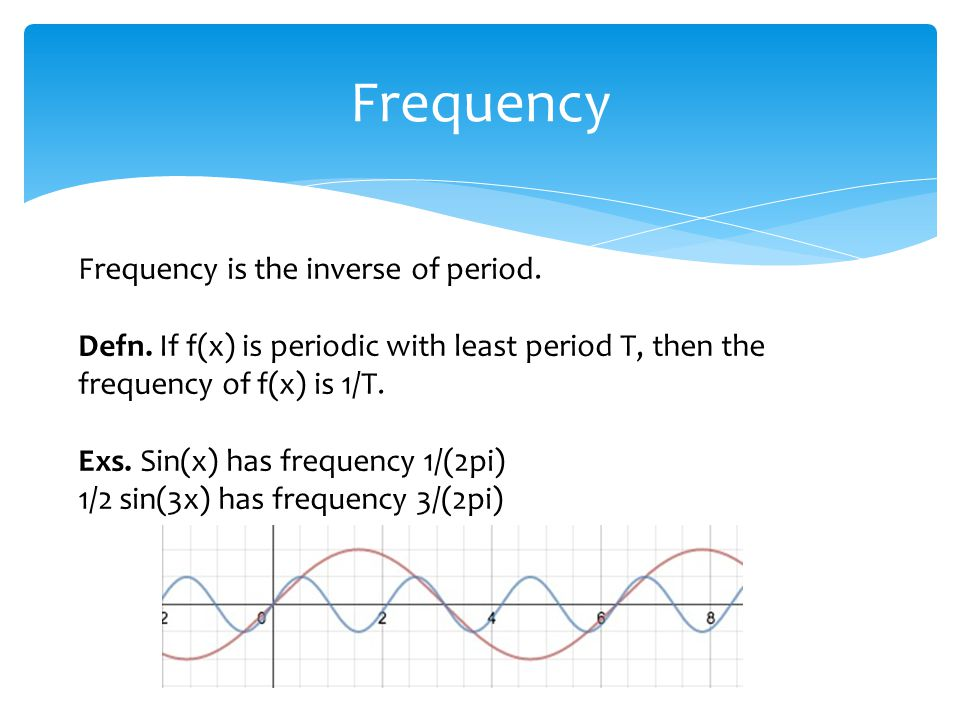 Frequency Frequency is the inverse of period. Defn.