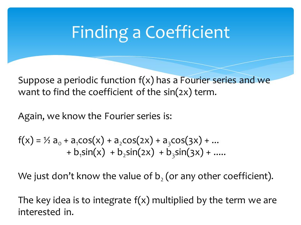 Finding a Coefficient Suppose a periodic function f(x) has a Fourier series and we want to find the coefficient of the sin(2x) term.