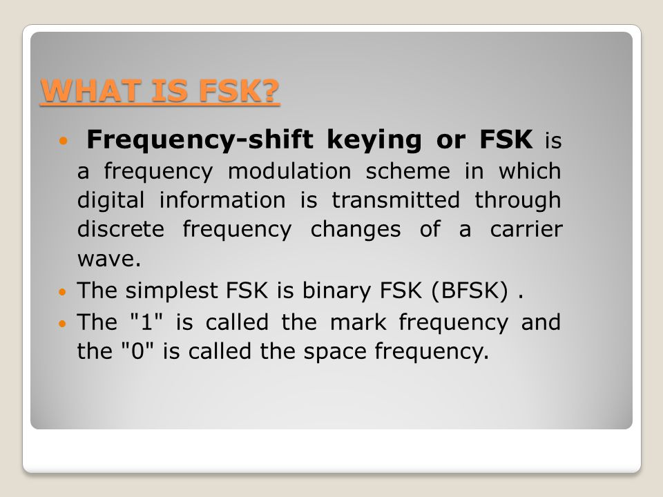 WHAT IS FSK? Frequency-shift keying or FSK is a frequency modulation scheme in which digital information is transmitted through discrete frequency cha