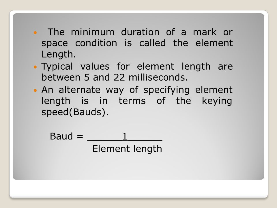 The minimum duration of a mark or space condition is called the element Length. Typical values for element length are between 5 and 22 milliseconds. A