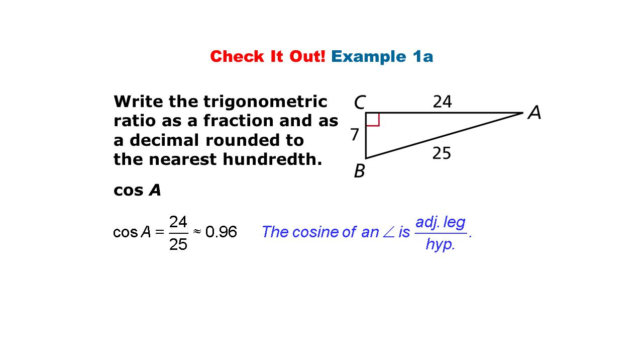 Check It Out! Example 1a Write the trigonometric ratio as a fraction and as a decimal rounded to the nearest hundredth. cos A
