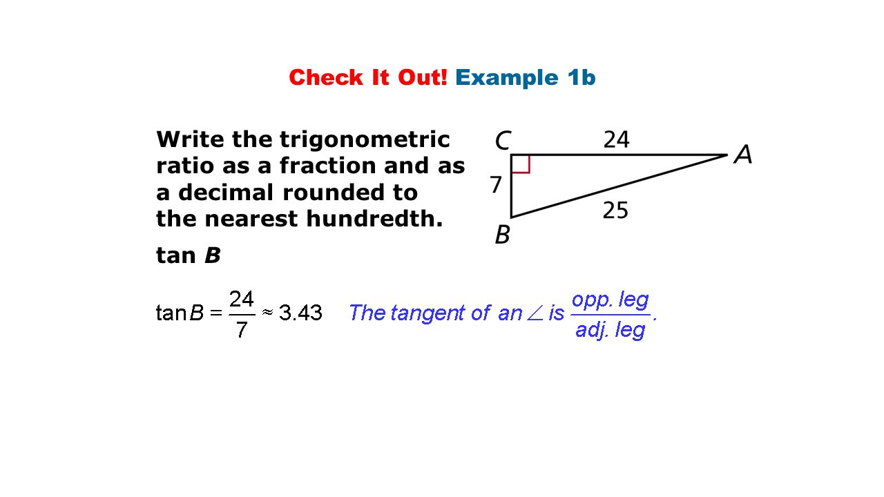 Check It Out! Example 1b Write the trigonometric ratio as a fraction and as a decimal rounded to the nearest hundredth. tan B