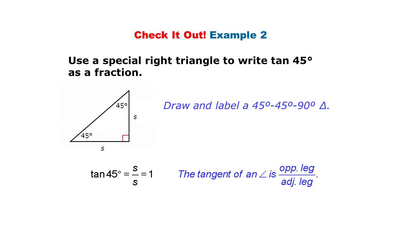 Check It Out! Example 2 Use a special right triangle to write tan 45° as a fraction. Draw and label a 45º-45º-90º ∆. s 45° s